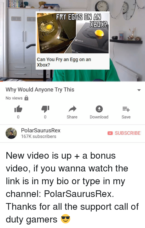 Memes, Xbox, and Call of Duty: FRY EGGS ON AN  XBOX  Can You Fry an Egg on an  Xbox?  Why Would Anyone Try This  No views B  Share  Download  Save  PolarSaurusRex  167K subscribers  D SUBSCRIBE New video is up + a bonus video, if you wanna watch the link is in my bio or type in my channel: PolarSaurusRex. Thanks for all the support call of duty gamers 😎