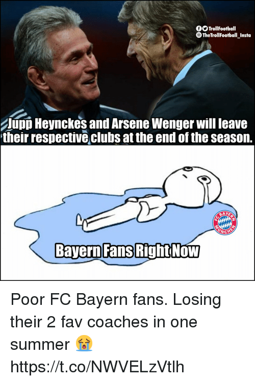 wenger: fSTrollFootball  TheTrollfootball Insta  UpD Heynckes and Arsene Wenger will leave  their respective clubs at the end of the seasorn.  Bayern Fans  RightNoW Poor FC Bayern fans. Losing their 2 fav coaches in one summer 😭 https://t.co/NWVELzVtlh