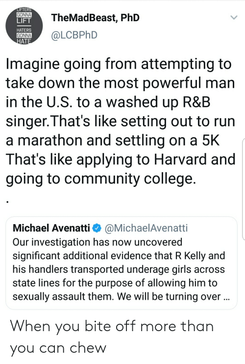 Blackpeopletwitter, College, and Community: FTER  GONNATheMadBeast, PhD  LIFT  HATERS  ONNA@LCBPhD  AT  Imagine going from attempting to  take down the most powerful man  in the U.S. to a washed up R&B  singer.That's like setting out to run  a marathon and settling on a 5K  That's like applying to Harvard and  going to community college  Michael Avenatti Φ @MichaelAvenatti  Our investigation has now uncovered  significant additional evidence that R Kelly and  his handlers transported underage girls across  state lines for the purpose of allowing him to  sexually assault them. We will be turning over When you bite off more than you can chew