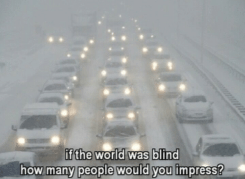 World, How, and You: fthe world was blind  how many people would you impress?