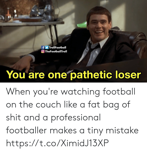 Bag Of: fTrollFootball  O TheFootballTroll  You are one pathetic loser When you're watching football on the couch like a fat bag of shit and a professional footballer makes a tiny mistake https://t.co/XimidJ13XP