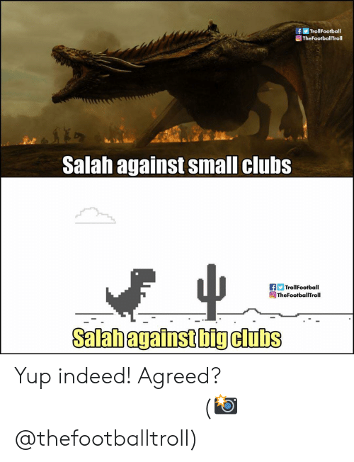 Memes, Indeed, and 🤖: fTrollFootball  TheFootballTroll  Salah against small clubs  fTrollFootball  @TheFootballTroll  Salabagainst big clubs Yup indeed! Agreed? ⠀⠀⠀⠀⠀⠀⠀⠀⠀⠀⠀ (📸 @thefootballtroll)