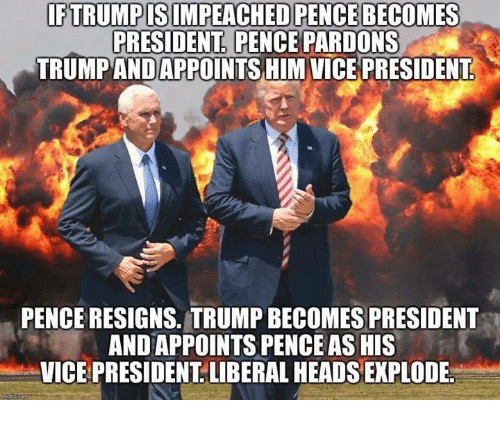 Trump, Vice, and Liberal: FTRUMPISIMPEACHED PENCE BECOMES  PRESIDENT. PENCE PARDONS  TRUMP ANDAPPOINTS HIMVICE PRESIDENT  PENCE RESIGNS. TRUMP BECOMES PRESIDENT  AND APPOINTS PENCE AS HIS  VICE PRESIDENT. LIBERAL HEADS EXPLODE