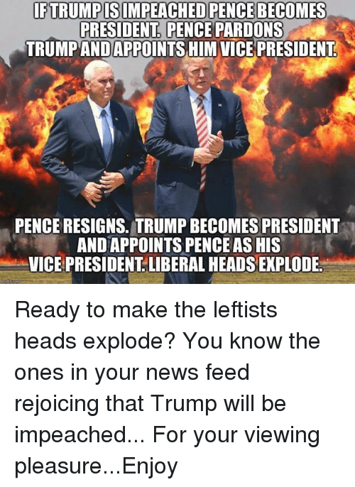 Memes, News, and Trump: FTRUMPISIMPEACHED PENCE BECOMES  PRESIDENT PENCE PARDONS  TRUMPANDAPPOINTSHIM VICE PRESIDENT  PENCE RESIGNS. TRUMP BECOMES PRESIDENT  AND APPOINTS PENCE AS HIS  VICE PRESIDENT. LIBERAL HEADS EXPLODE Ready to make the leftists heads explode? You know the ones in your news feed rejoicing that Trump will be impeached... For your viewing pleasure...Enjoy