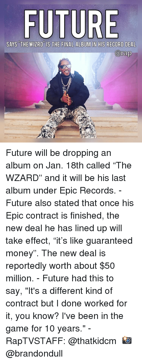 "Future, Memes, and Money: FU  SAYS THE WIZRD IS THE FINAL ALBUM IN HIS RECORD DEAL  rap Future will be dropping an album on Jan. 18th called ""The WZARD"" and it will be his last album under Epic Records.⁣ -⁣ Future also stated that once his Epic contract is finished, the new deal he has lined up will take effect, ""it's like guaranteed money"". The new deal is reportedly worth about $50 million.⁣ -⁣ Future had this to say, ""It's a different kind of contract but I done worked for it, you know? I've been in the game for 10 years.""⁣ -⁣ RapTVSTAFF: @thatkidcm⁣ 📸 @brandondull⁣"