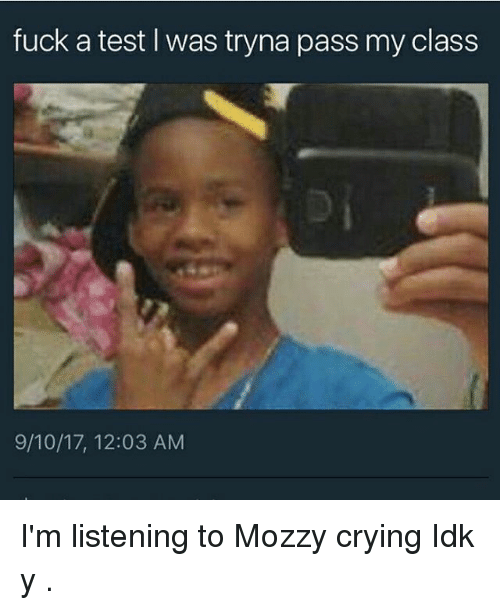 Crying, Memes, and Fuck: fuck a test I was tryna pass my class  9/10/17, 12:03 AM I'm listening to Mozzy crying Idk y .