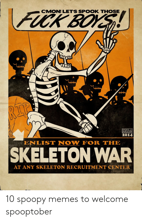 Memes, Fuck, and Boys: FUCK BOYS  CMON! LET'S SPOOK THOSE  RIP  MIKE J.  ARSON  2014  ENLIST NOW FOR THE  SKELETON WAR  AT ANY SKELETON RECRUITMENT CENTER 10 spoopy memes to welcome spooptober