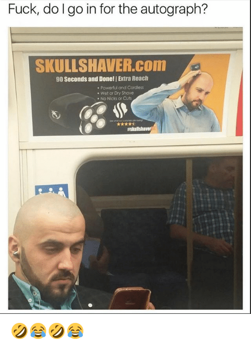 autographed: Fuck, do I go in for the autograph?  SKULLSHAVER.COnm  90 Seconds and Done! | Extra Reach  Powerful and Cordless  Wet or Dry Shave  . No Nicks or Cuts 🤣😂🤣😂