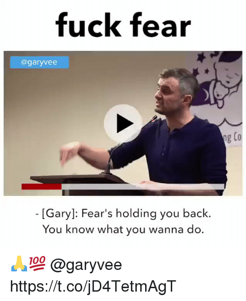 Fuck, Fear, and Back: fuck fear  @garyvee  ng Co  [Gary]: Fear's holding you back.  You know what you wanna do. 🙏💯 @garyvee https://t.co/jD4TetmAgT
