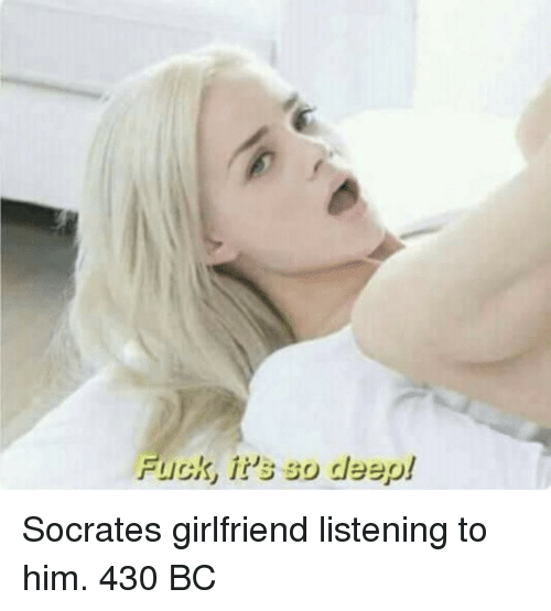 Fuck, Girlfriend, and Socrates: Fuck, it's so deep! Socrates girlfriend listening to him. 430 BC