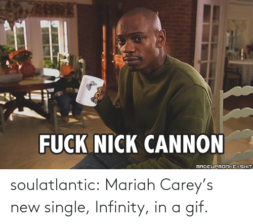nick cannon: FUCK NICK CANNON  MADEUPMONKEYSHIT soulatlantic:  Mariah Carey's new single, Infinity, in a gif.