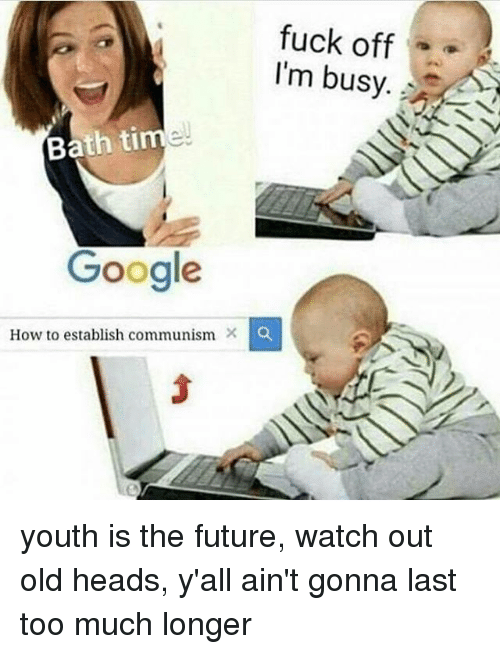bath time: fuck off  I'm busy  Bath time  Google  How to establish communism X o youth is the future, watch out old heads, y'all ain't gonna last too much longer