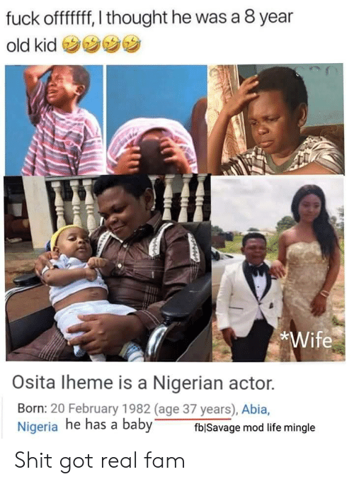 Fam, Life, and Shit: fuck offfff, I thought he was a 8 year  old kid  *Wife  Osita Iheme is a Nigerian actor.  Born: 20 February 1982 (age 37 years), Abia,  Nigeria he has a baby  fblSavage mod life mingle Shit got real fam