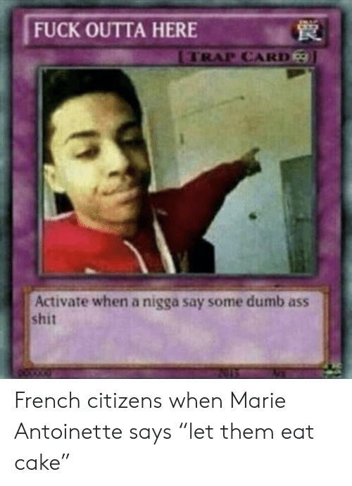 """Ass, Dumb, and Shit: FUCK OUTTA HERE  TRAP CARD  Activate when a nigga say some dumb ass  shit French citizens when Marie Antoinette says """"let them eat cake"""""""