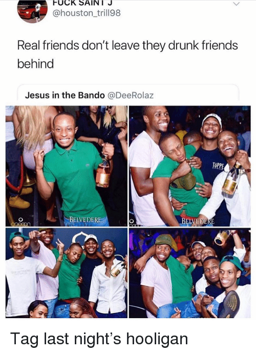 Bando, Drunk, and Friends: FUCK SAINI J  @houston_trill98  Real friends don't leave they drunk friends  behind  Jesus in the Bando @DeeRolaz  TOPPE  BELVEDERE Tag last night's hooligan