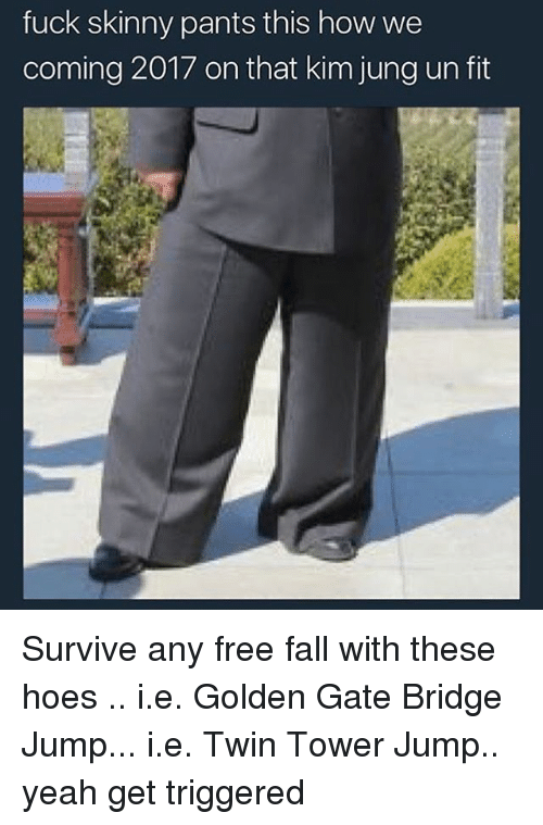 Fall, Hoes, and Skinny: fuck skinny pants this how we  coming 2017 on that kim jung un fit Survive any free fall with these hoes .. i.e. Golden Gate Bridge Jump... i.e. Twin Tower Jump.. yeah get triggered