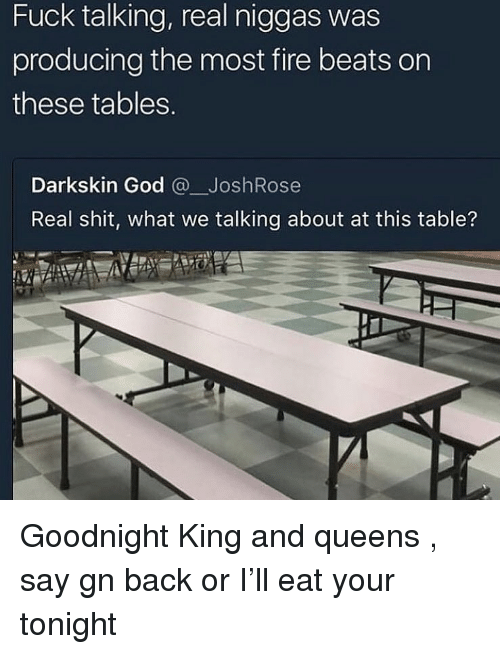 Fire, God, and Shit: Fuck talking, real niggas was  producing the most fire beats on  these tables  Darkskin God @JoshRose  Real shit, what we talking about at this table? Goodnight King and queens , say gn back or I'll eat your tonight