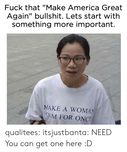 "America, Cum, and Tumblr: Fuck that ""Make America Great  Again"" bullshit. Lets start with  something more important.  MAKE A WOMAN  CUM FOR ONC qualitees: itsjustbanta: NEED You can get one here :D"