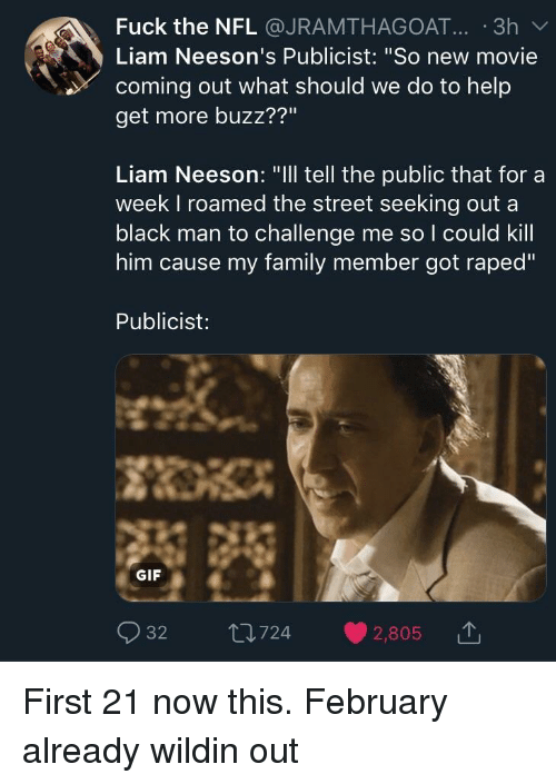 "Blackpeopletwitter, Family, and Funny: Fuck the NFL @JRAMTHAGOAT... .3h  Liam Neeson's Publicist: ""So new movie  coming out what should we do to help  get more buzz??""  Liam Neeson: ""Ill tell the public that for a  week I roamed the street seeking out a  black man to challenge me so I could kill  him cause my family member got raped""  Publicist:  GIF"