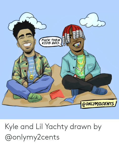 Lil Yachty: FUCK THEM  KIDS BRO.  @ONLYMYZCENTS Kyle and Lil Yachty drawn by @onlymy2cents