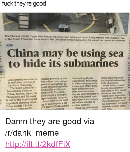 """Dank, Meme, and China: fuck theyre good  The Chinese missile frigate Yulin fires an ant-surface gun battery last month  in the South China Sea Some analysts fear China is elevating its presence in the sea so it can conceal its sumaines  during exercises with Singapores navy  ASIA  China may be using sea  to hide its submarines  th  d to  nual  not to furth-  nuclear-powered. It also  that developed by the  er militarize outposts in has at least three nouclear United State  the South China Sea.  and Rossia  pash  United suin  acking thehmarines  th  u  powered submarines ca Its submarine  is in the open ocean  The South China Sea pable of launching ballisa major part of that  bounded by Vietnam,  China, Tahwan, Japan, the ning to add five more, oen avoid detection, ed sones for their ubs  Philippines and Malaysia according to a Pentagon they are less vu nerable to operate as cloe to tbe  So the Soviets created e  missiles and is planSince sobmarines can  beavily mined and forte  d is one of the world's most report released last year. afirst-strike attack than United States as psible  In an Aprill media briet land-based intercontinen One was in the Wht Se  ing in Washington, a top tal ballistic misailes orof northwst Renia and  China's JL2 submarine Okbotk, north of Japsn,  s  f important shipping lanes  China asserts it holds  wwme riahts to 80  the other was in the Sea o  U.S. Navy official said the nuclear bombers <p>Damn they are good via /r/dank_meme <a href=""""http://ift.tt/2kdfFiX"""">http://ift.tt/2kdfFiX</a></p>"""