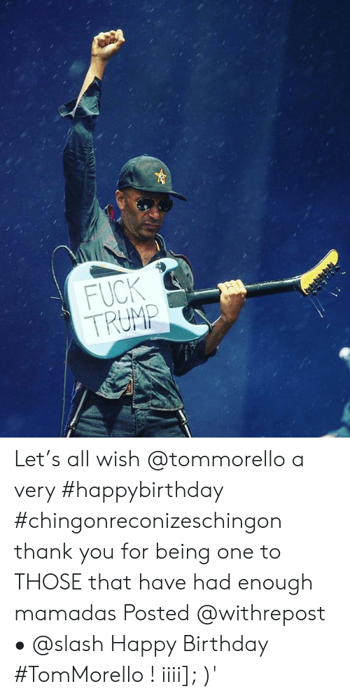 Birthday, Memes, and Happy Birthday: FUCK  TRUMP  2 Let's all wish @tommorello a very #happybirthday #chingonreconizeschingon thank you for being one to THOSE that have had enough mamadas Posted @withrepost • @slash Happy Birthday #TomMorello ! iiii]; )'