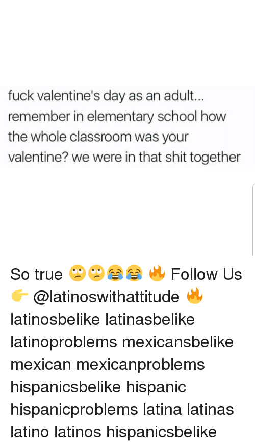 Latinos, Memes, and School: fuck valentine's day as an adult...  remember in elementary school how  the whole classroom was your  valentine? we were in that shit together So true 🙄🙄😂😂 🔥 Follow Us 👉 @latinoswithattitude 🔥 latinosbelike latinasbelike latinoproblems mexicansbelike mexican mexicanproblems hispanicsbelike hispanic hispanicproblems latina latinas latino latinos hispanicsbelike
