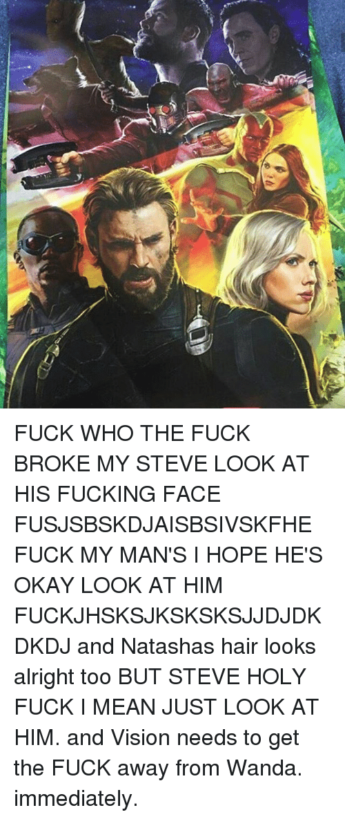 hopeing: FUCK WHO THE FUCK BROKE MY STEVE LOOK AT HIS FUCKING FACE FUSJSBSKDJAISBSIVSKFHE FUCK MY MAN'S I HOPE HE'S OKAY LOOK AT HIM FUCKJHSKSJKSKSKSJJDJDKDKDJ and Natashas hair looks alright too BUT STEVE HOLY FUCK I MEAN JUST LOOK AT HIM. and Vision needs to get the FUCK away from Wanda. immediately.