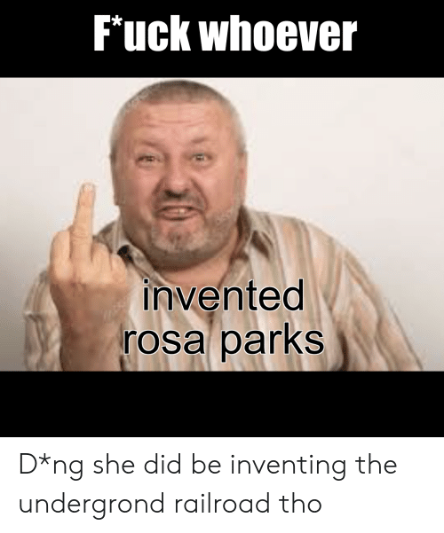 Rosa Parks, Fuck, and She: Fuck whoever  invented  rosa parks D*ng she did be inventing the undergrond railroad tho