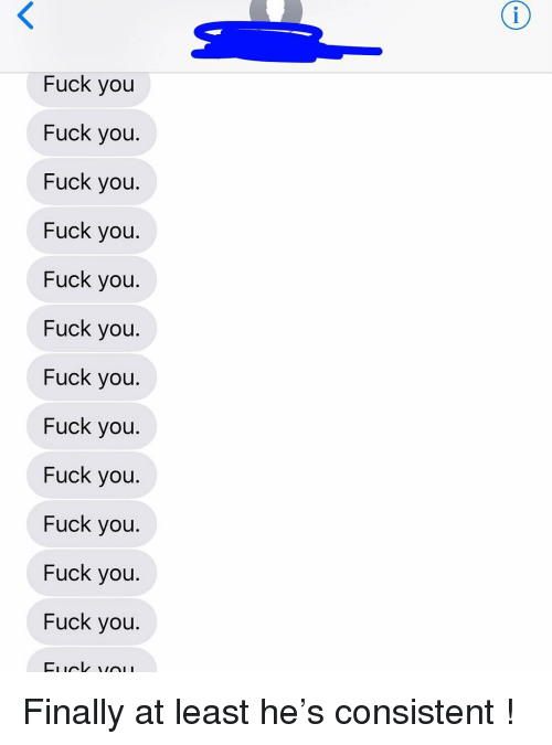 Fuck You, Relationships, and Texting: Fuck you  Fuck you  Fuck you  Fuck you  Fuck you  Fuck you  Fuck you  Fuck you  Fuck you  Fuck you  Fuck you  Fuck you Finally at least he's consistent !
