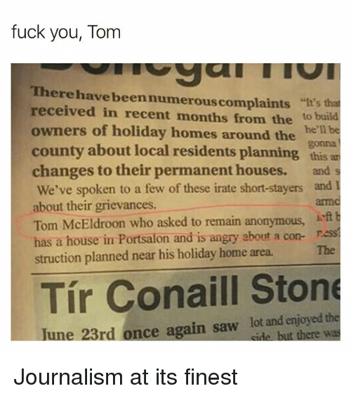 "Fuck You, Memes, and Saw: fuck you, Tom  Therehave beennumerouscomplaints  received in recent months from the to build  owners of holiday homes around the helbe  county about local residents planning this an  changes to their permanent houses.  ""It's that  gonna  and s  We've spoken to a few of these irate short-stayers and I  about their grievances  Tom McEldroon who asked to remain anonymous  has a house in Portsalon and is angry about a con- ness  struction planned near his holiday home area  armc  The  Tír Conaill Stone  une 23rd once again saw lot and enjoyed the  cide but there was Journalism at its finest"