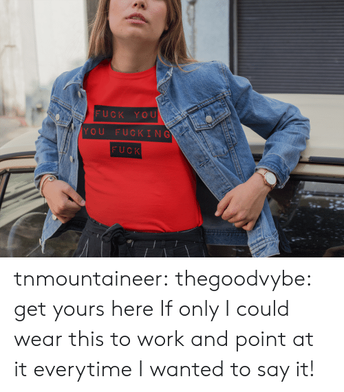 I Wanted: FUCK YOU  YOU FUCKING  FUCK tnmountaineer:  thegoodvybe:  get yours here  If only I could wear this to work and point at it everytime I wanted to say it!