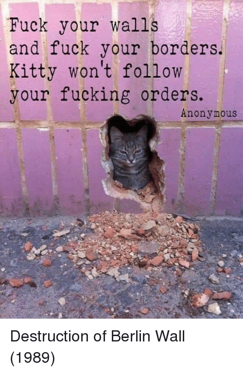 Fucking, Anonymous, and Fuck: Fuck your walls  and fuck your borders.  Kitty won't follow  your fucking orders.  Anonymous Destruction of Berlin Wall (1989)