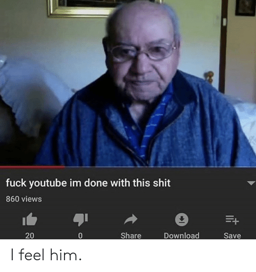 Shit, youtube.com, and Fuck: fuck youtube im done with this shit  860 views  Share  Download  20  Save I feel him.