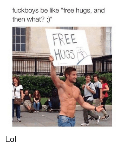 "free hug: fuckboys be like ""free hugs, and  then what?  FREE Lol"