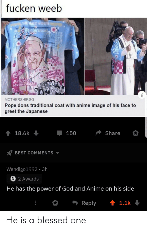 the power: fucken weeb  WE ARE YOUR  te gderemost  Conta  conmigo  Rezapor  jóvenes dlapon  MOTHERSHIP.SG  Pope dons traditional coat with anime image of his face to  greet the Japanese  18.6k  150  Share  BEST COMMENTS  Wendigo1992- 3h  S 2 Awards  He has the power of God and Anime on his side  Reply  t 1.1k He is a blessed one