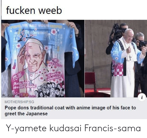 Japanese: fucken weeb  WEARE YOUR  Te gderemos!  Conta  conmigo  Rezapor  jóvenes dapon  MOTHERSHIP.SG  Pope dons traditional coat with anime image of his face to  greet the Japanese Y-yamete kudasai Francis-sama
