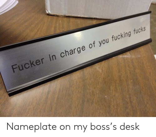 Fucking, Desk, and Boss: Fucker in charge of you fucking fucks Nameplate on my boss's desk