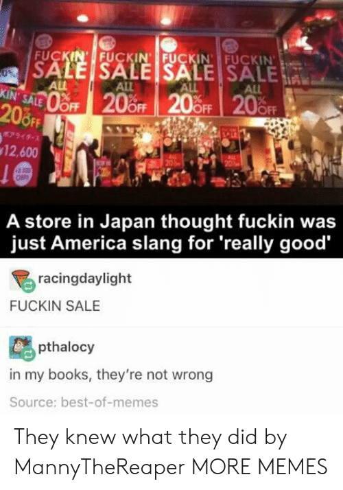 slang: FUCKIN' FUCKIN FUCKIN FUCKIN  SALE SALE SALE SALE  0%  ALL  KIN' SALE  ALL  ALL  ALL  oFF 20%OFF 20 OFF 20FF  208FF  7949-  12,600  20  OFF  A store in Japan thought fuckin was  just America slang for 'really good  racingdaylight  FUCKIN SALE  pthalocy  in my books, they're not wrong  Source: best-of-memes They knew what they did by MannyTheReaper MORE MEMES