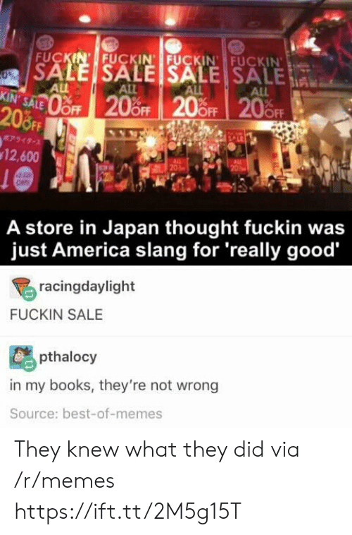slang: FUCKIN' FUCKIN FUCKIN FUCKIN  SALE SALE SALE SALE  0%  ALL  KIN' SALE  ALL  ALL  ALL  oFF 20%OFF 20 OFF 20FF  208FF  7949-  12,600  20  OFF  A store in Japan thought fuckin was  just America slang for 'really good  racingdaylight  FUCKIN SALE  pthalocy  in my books, they're not wrong  Source: best-of-memes They knew what they did via /r/memes https://ift.tt/2M5g15T