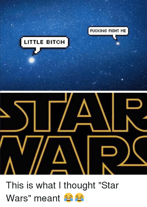 "Fight Me Little Bitch: FUCKING FIGHT ME  LITTLE BITCH  ATSLZAAR.  AVAR This is what I thought ""Star Wars"" meant 😂😂"