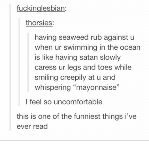 """Ocean, Satan, and Swimming: fuckinglesbian:  thorsies:  having seaweed rub against u  when ur swimming in the ocean  is like having satan slowly  caress ur legs and toes while  smiling creepily at u and  whispering """"mayonnaise""""  l feel so uncomfortable  this is one of the funniest things i've  ever read"""
