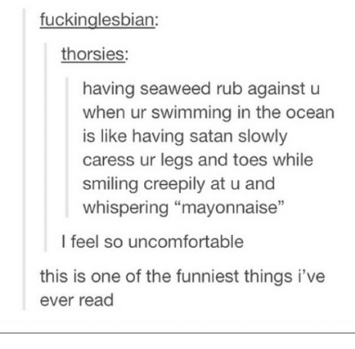 """Ocean, Satan, and Swimming: fuckinglesbian:  thorsies  having seaweed rub against u  when ur swimming in the ocean  is like having satan slowly  caress ur legs and toes while  smiling creepily at u and  whispering """"mayonnaise""""  I feel so uncomfortable  this is one of the funniest things i've  ever read"""