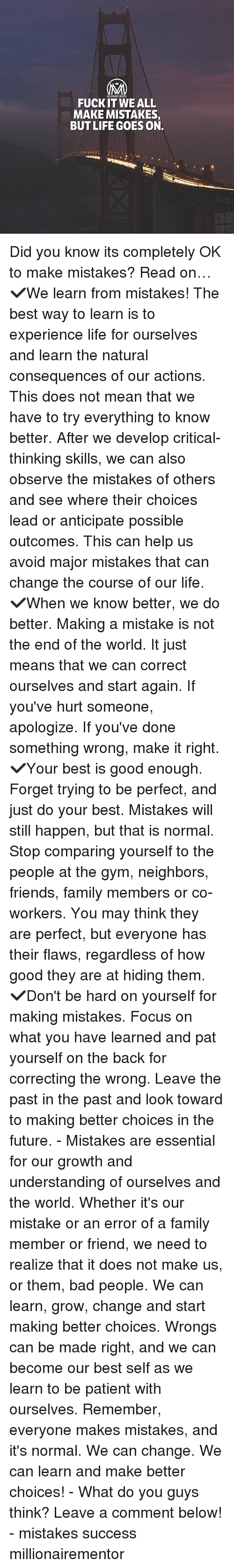 Bad, Family, and Friends: FUCKIT WE ALL  MAKE MISTAKES,  BUT LIFE GOES ON. Did you know its completely OK to make mistakes? Read on… ✔️We learn from mistakes! The best way to learn is to experience life for ourselves and learn the natural consequences of our actions. This does not mean that we have to try everything to know better. After we develop critical-thinking skills, we can also observe the mistakes of others and see where their choices lead or anticipate possible outcomes. This can help us avoid major mistakes that can change the course of our life. ✔️When we know better, we do better. Making a mistake is not the end of the world. It just means that we can correct ourselves and start again. If you've hurt someone, apologize. If you've done something wrong, make it right. ✔️Your best is good enough. Forget trying to be perfect, and just do your best. Mistakes will still happen, but that is normal. Stop comparing yourself to the people at the gym, neighbors, friends, family members or co-workers. You may think they are perfect, but everyone has their flaws, regardless of how good they are at hiding them. ✔️Don't be hard on yourself for making mistakes. Focus on what you have learned and pat yourself on the back for correcting the wrong. Leave the past in the past and look toward to making better choices in the future. - Mistakes are essential for our growth and understanding of ourselves and the world. Whether it's our mistake or an error of a family member or friend, we need to realize that it does not make us, or them, bad people. We can learn, grow, change and start making better choices. Wrongs can be made right, and we can become our best self as we learn to be patient with ourselves. Remember, everyone makes mistakes, and it's normal. We can change. We can learn and make better choices! - What do you guys think? Leave a comment below! - mistakes success millionairementor