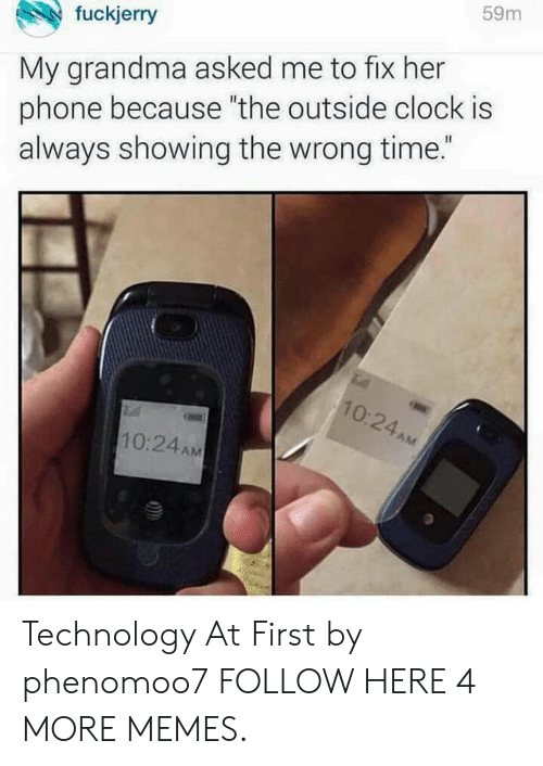 "Clock, Dank, and Grandma: fuckjerry  59m  My grandma asked me to fix her  phone because ""the outside clock is  always showing the wrong time.""  0.  2  10:24AM Technology At First by phenomoo7 FOLLOW HERE 4 MORE MEMES."