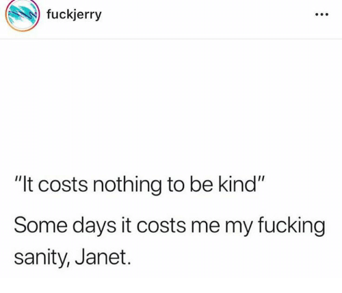 "Dank, Fucking, and 🤖: fuckjerry  ""It costs nothing to be kind""  Some days it costs me my fucking  sanity, Janet."