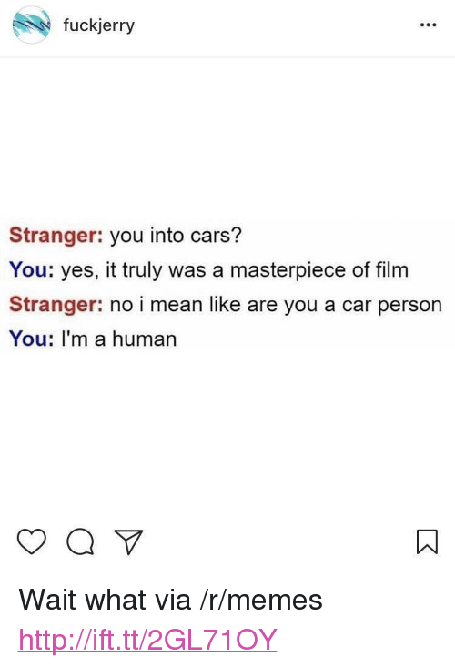 "Cars, Memes, and Http: fuckjerry  Stranger: you into cars?  You: yes, it truly was a masterpiece of film  Stranger: no i mean like are you a car person  You: I'm a human <p>Wait what via /r/memes <a href=""http://ift.tt/2GL71OY"">http://ift.tt/2GL71OY</a></p>"