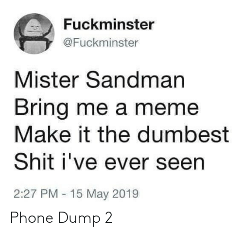 dumbest: Fuckminster  @Fuckminster  Mister Sandman  Bring me a meme  Make it the dumbest  Shit i've ever seen  2:27 PM 15 May 2019 Phone Dump 2