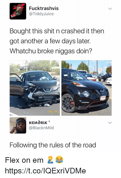 Flexing, Shit, and The Road: Fucktrashvis  @TiddyJuice  Bought this shit n crashed it then  got another a few days later  Whatchu broke niggas doin?  @BlacknMild  Following the rules of the road Flex on em 🤦‍♂️😂 https://t.co/IQExriVDMe