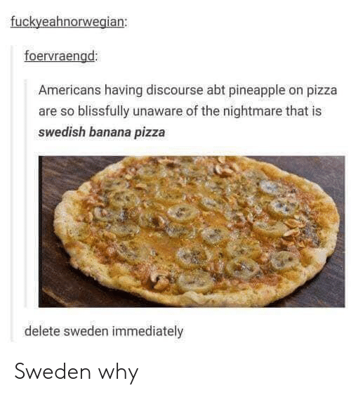 Pizza, Banana, and Pineapple: fuckyeahnorwegian:  foervraengd:  Americans having discourse abt pineapple on pizza  are so blissfully unaware of the nightmare that is  swedish banana pizza  delete sweden immediately Sweden why